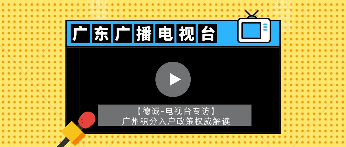 【德诚-电视台专访】2021年广州积分入户政策权威解读,积分入户必看